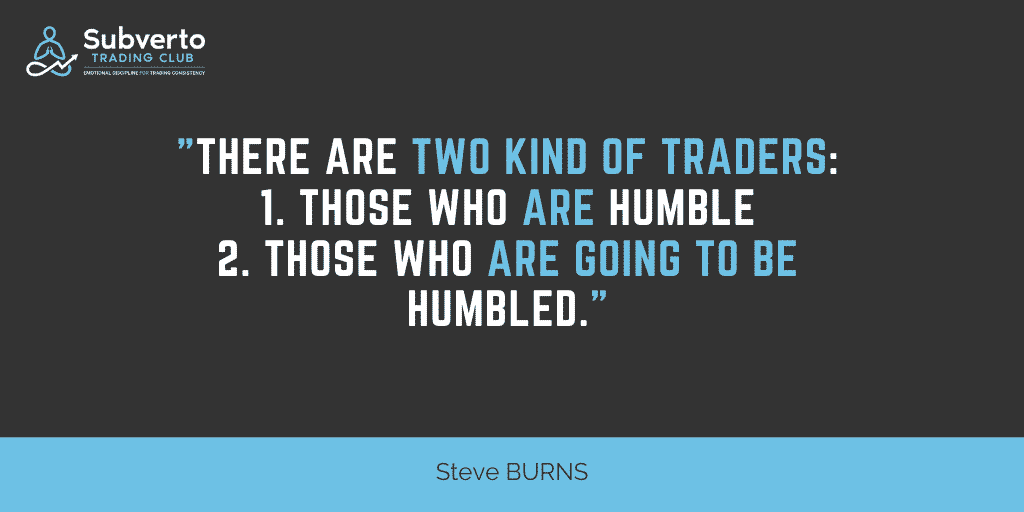 Steve burns - there are two kinds of traders those who are humble and those who are going to be humbled